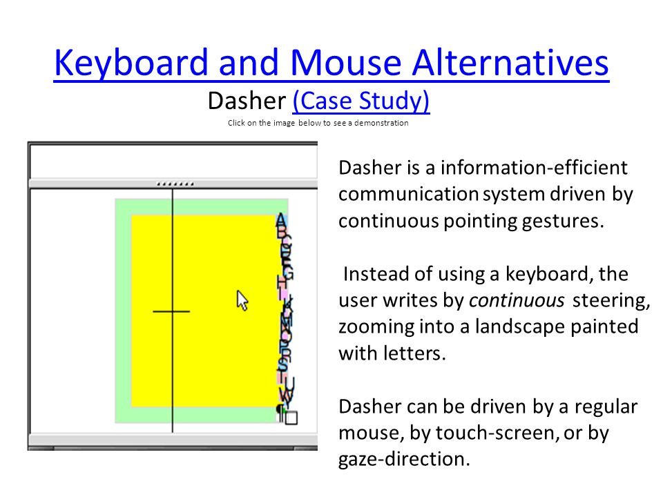 Keyboard and Mouse Alternatives Dasher (Case Study)(Case Study) Click on the image below to see a demonstration Dasher is a information-efficient communication system driven by continuous pointing gestures.
