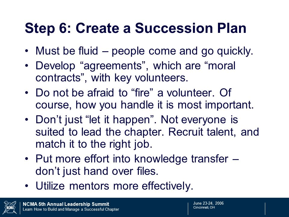 June 23-24, 2006 Cincinnati, OH NCMA 5th Annual Leadership Summit Learn How to Build and Manage a Successful Chapter Step 6: Create a Succession Plan Must be fluid – people come and go quickly.