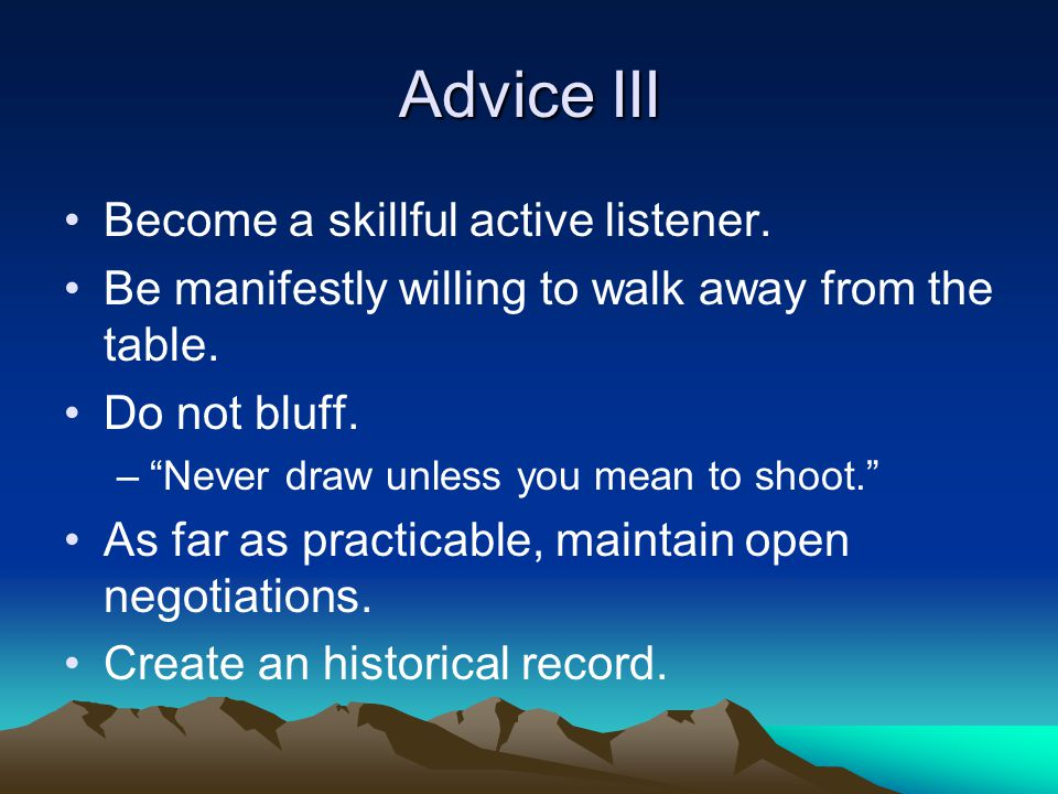 Advice III Become a skillful active listener. Be manifestly willing to walk away from the table.