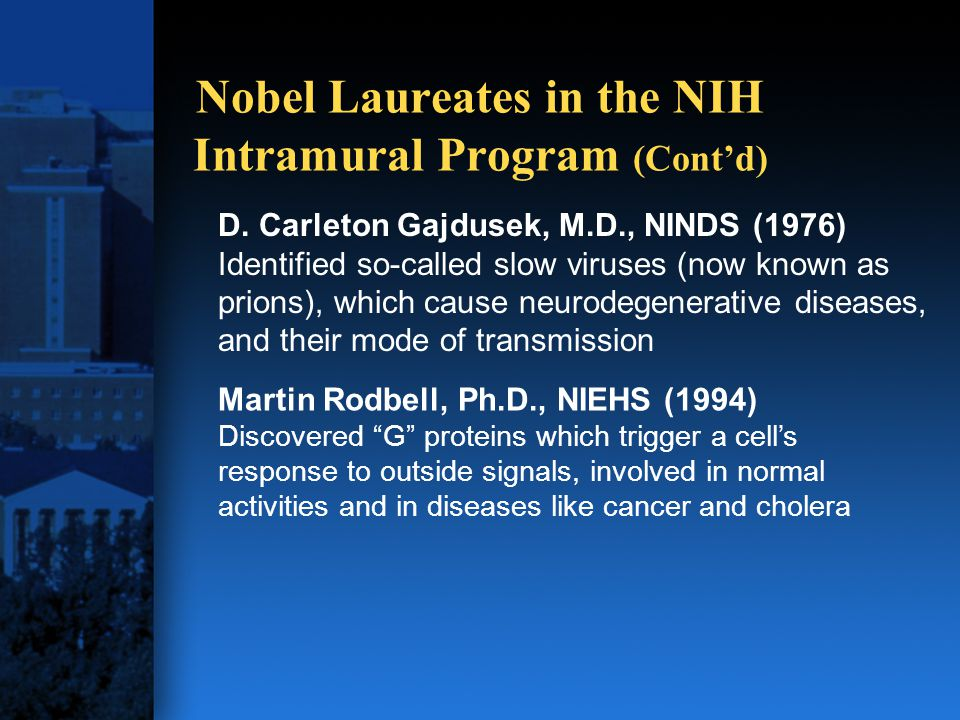 D. Carleton Gajdusek, M.D., NINDS (1976) Identified so-called slow viruses (now known as prions), which cause neurodegenerative diseases, and their mo
