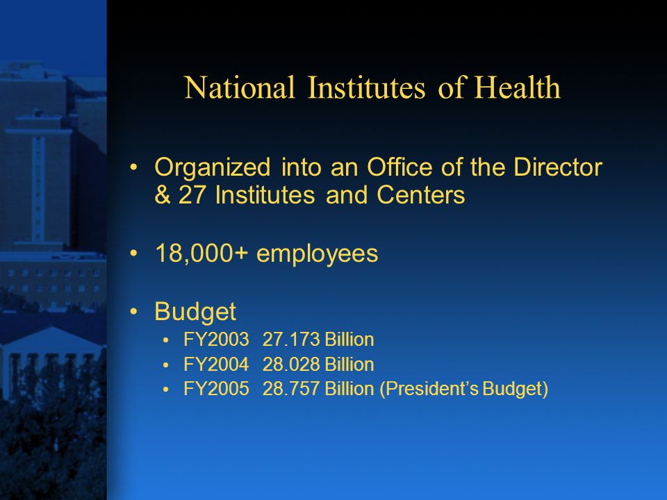 National Institutes of Health Organized into an Office of the Director & 27 Institutes and Centers 18,000+ employees Budget FY200327.173 Billion FY200428.028 Billion FY2005 28.757 Billion (President's Budget)