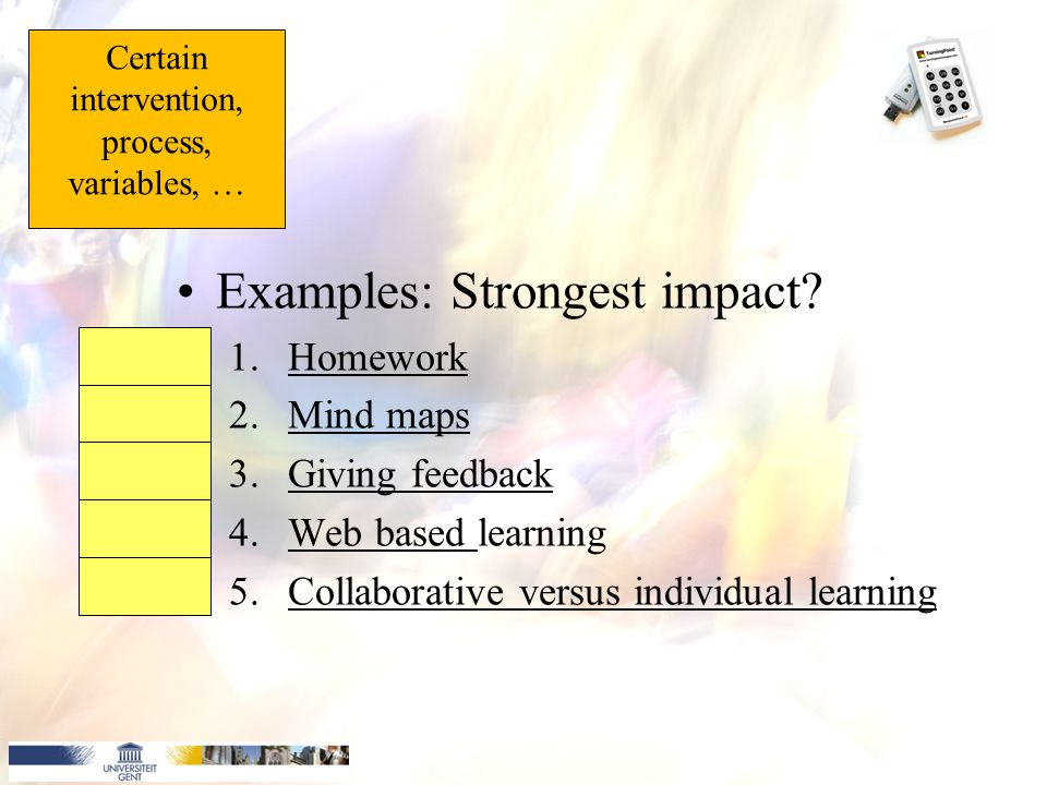 Examples: Strongest impact? 1.HomeworkHomework 2.Mind mapsMind maps 3.Giving feedbackGiving feedback 4.Web based learningWeb based 5.Collaborative ver