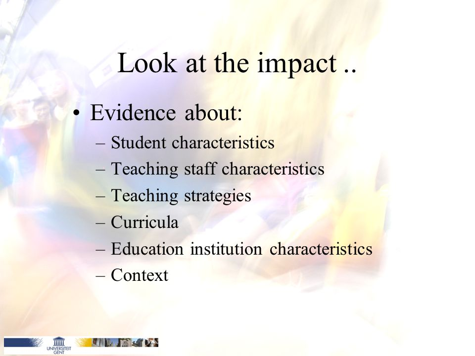 Look at the impact.. Evidence about: –Student characteristics –Teaching staff characteristics –Teaching strategies –Curricula –Education institution c