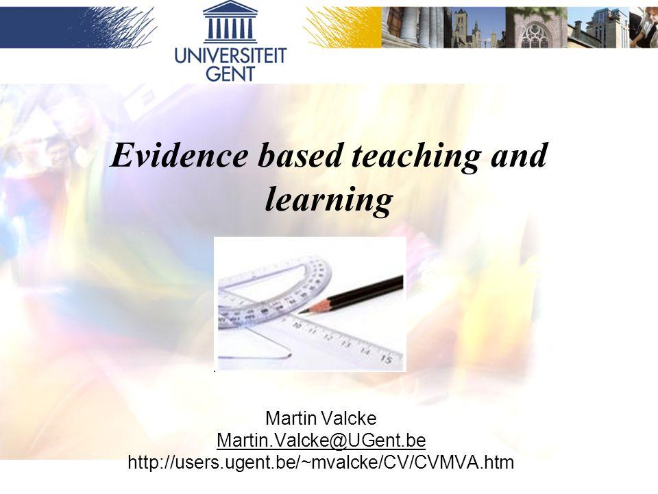 Evidence based teaching and learning Martin Valcke Martin.Valcke@UGent.be http://users.ugent.be/~mvalcke/CV/CVMVA.htm