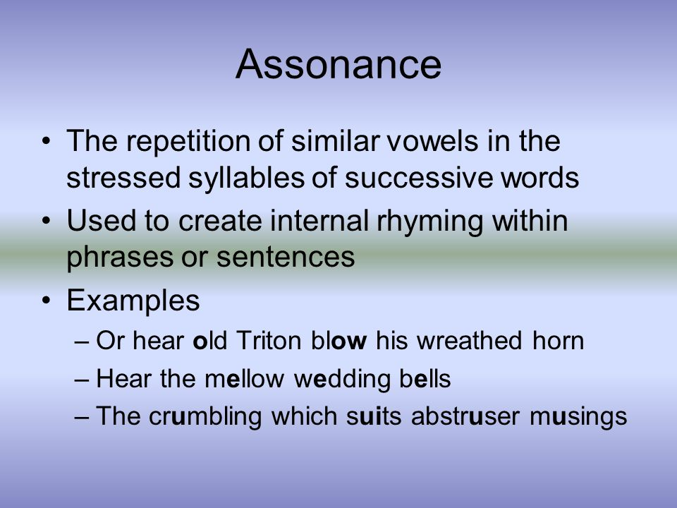 Assonance The repetition of similar vowels in the stressed syllables of successive words Used to create internal rhyming within phrases or sentences Examples –Or hear old Triton blow his wreathed horn –Hear the mellow wedding bells –The crumbling which suits abstruser musings