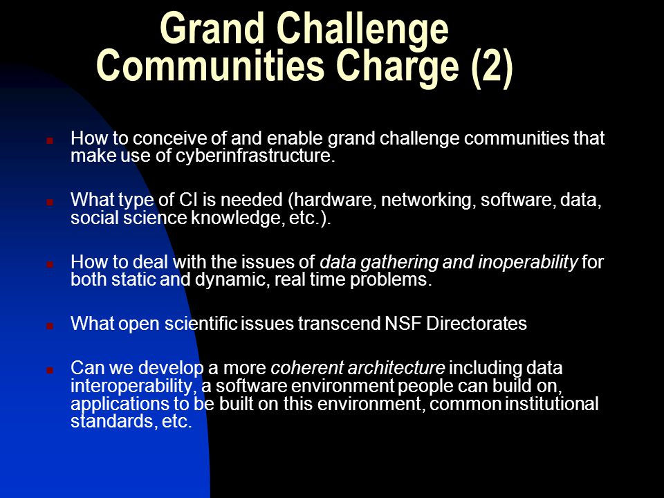 Grand Challenge Communities Charge (2) How to conceive of and enable grand challenge communities that make use of cyberinfrastructure.