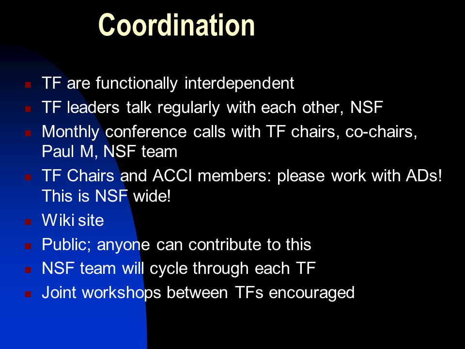 Coordination TF are functionally interdependent TF leaders talk regularly with each other, NSF Monthly conference calls with TF chairs, co-chairs, Paul M, NSF team TF Chairs and ACCI members: please work with ADs.