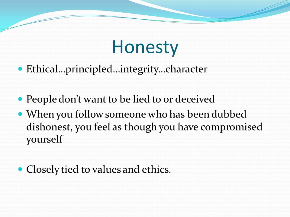 Honesty Ethical…principled…integrity…character People don't want to be lied to or deceived When you follow someone who has been dubbed dishonest, you feel as though you have compromised yourself Closely tied to values and ethics.