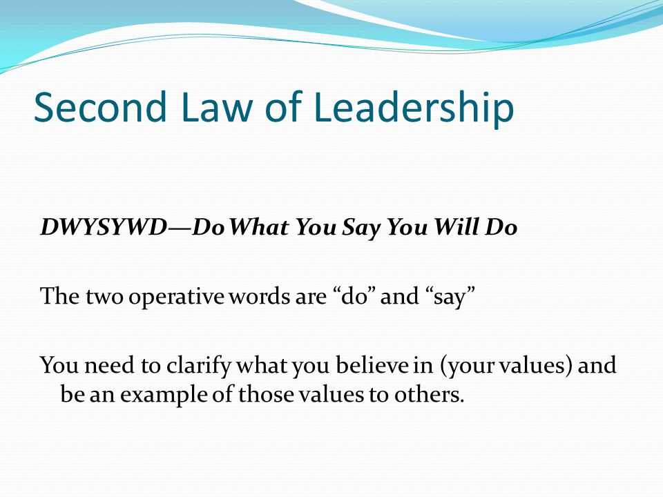 Second Law of Leadership DWYSYWD—Do What You Say You Will Do The two operative words are do and say You need to clarify what you believe in (your values) and be an example of those values to others.