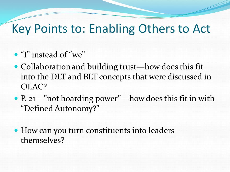Key Points to: Enabling Others to Act I instead of we Collaboration and building trust—how does this fit into the DLT and BLT concepts that were discussed in OLAC.