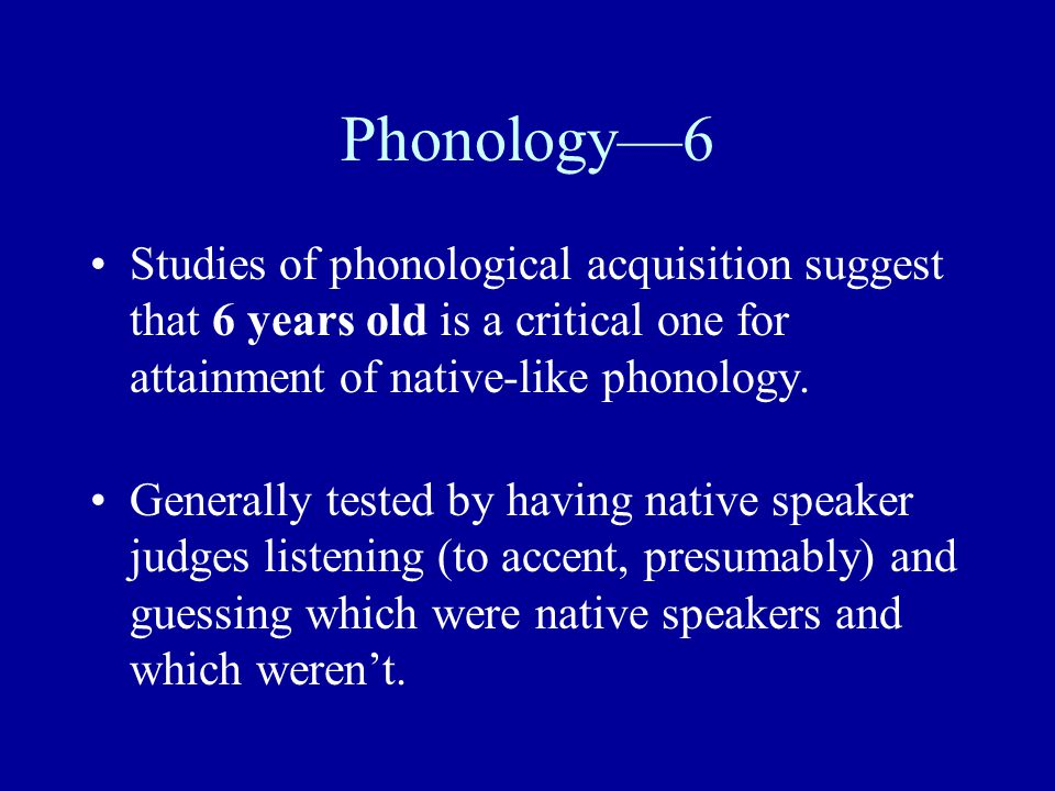 Phonology—6 Studies of phonological acquisition suggest that 6 years old is a critical one for attainment of native-like phonology. Generally tested b