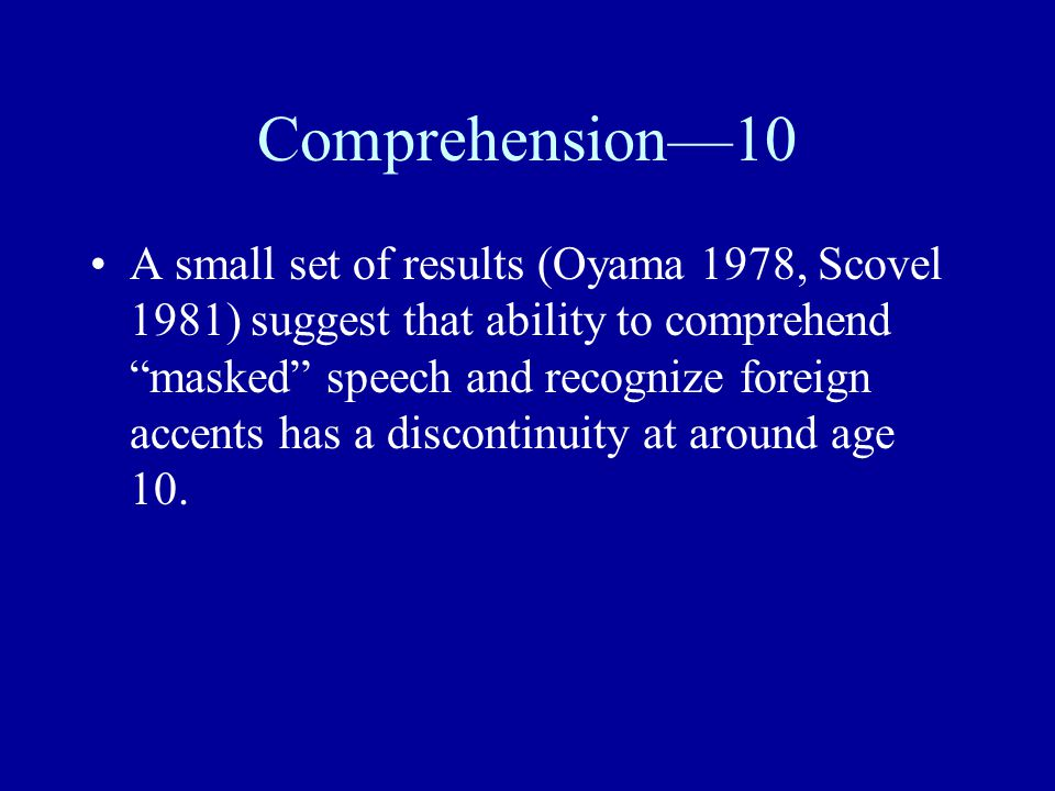 "Comprehension—10 A small set of results (Oyama 1978, Scovel 1981) suggest that ability to comprehend ""masked"" speech and recognize foreign accents has"