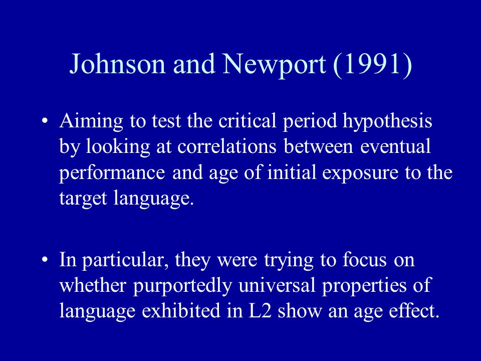 Johnson and Newport (1991) Aiming to test the critical period hypothesis by looking at correlations between eventual performance and age of initial ex