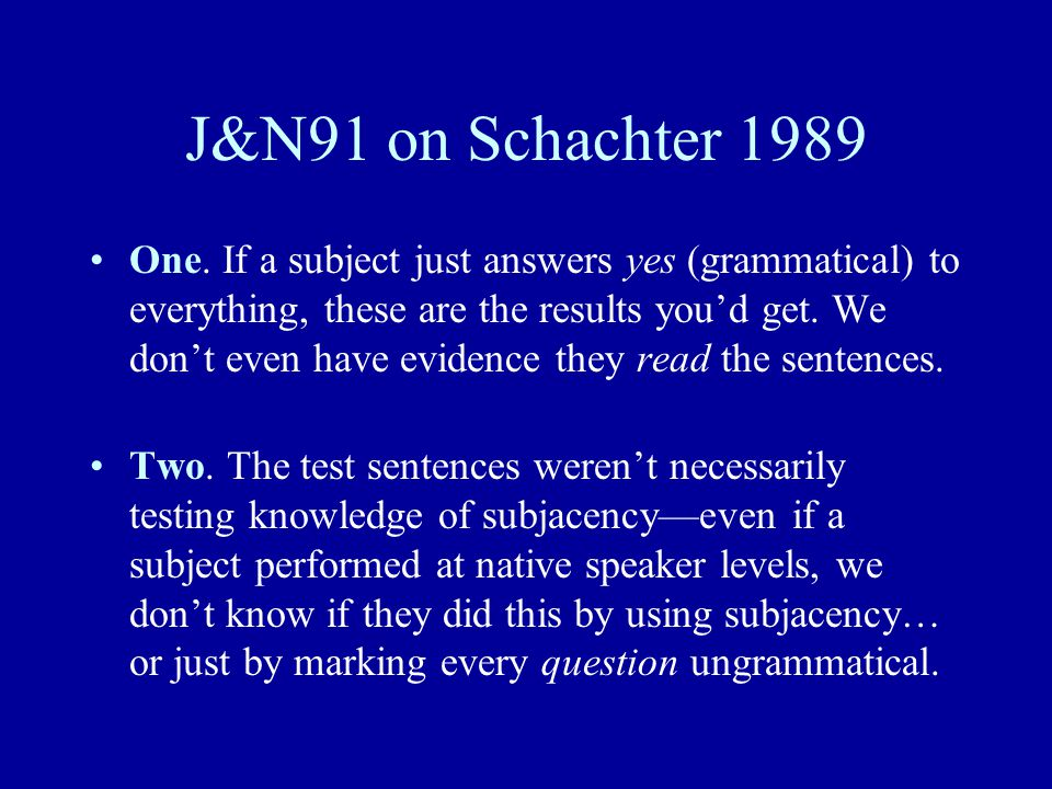 J&N91 on Schachter 1989 One. If a subject just answers yes (grammatical) to everything, these are the results you'd get. We don't even have evidence t