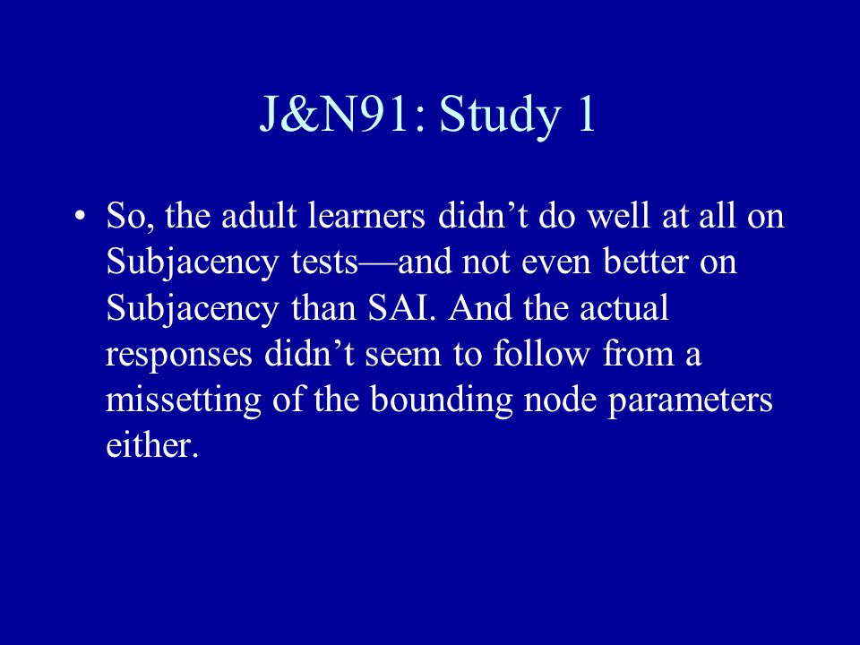 J&N91: Study 1 So, the adult learners didn't do well at all on Subjacency tests—and not even better on Subjacency than SAI. And the actual responses d