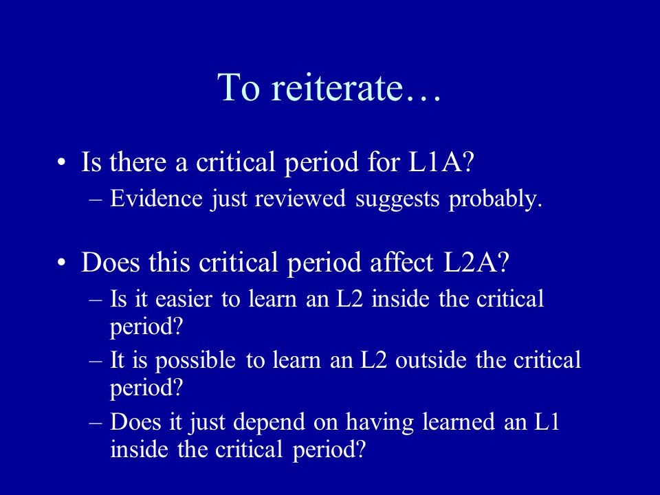 To reiterate… Is there a critical period for L1A? –Evidence just reviewed suggests probably. Does this critical period affect L2A? –Is it easier to le