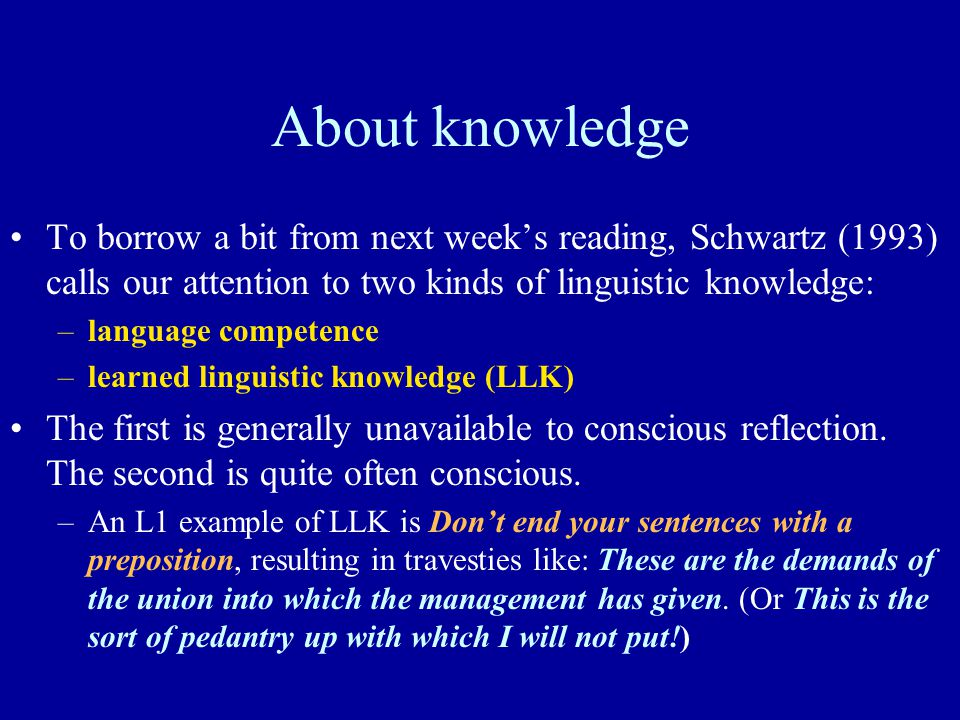 About knowledge To borrow a bit from next week's reading, Schwartz (1993) calls our attention to two kinds of linguistic knowledge: –language competen