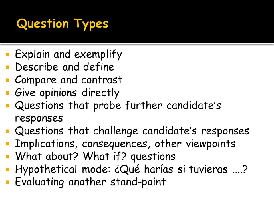  Explain and exemplify  Describe and define  Compare and contrast  Give opinions directly  Questions that probe further candidate's responses  Questions that challenge candidate's responses  Implications, consequences, other viewpoints  What about.