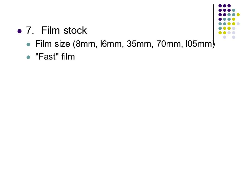 7.Film stock Film size (8mm, l6mm, 35mm, 70mm, l05mm) Fast film
