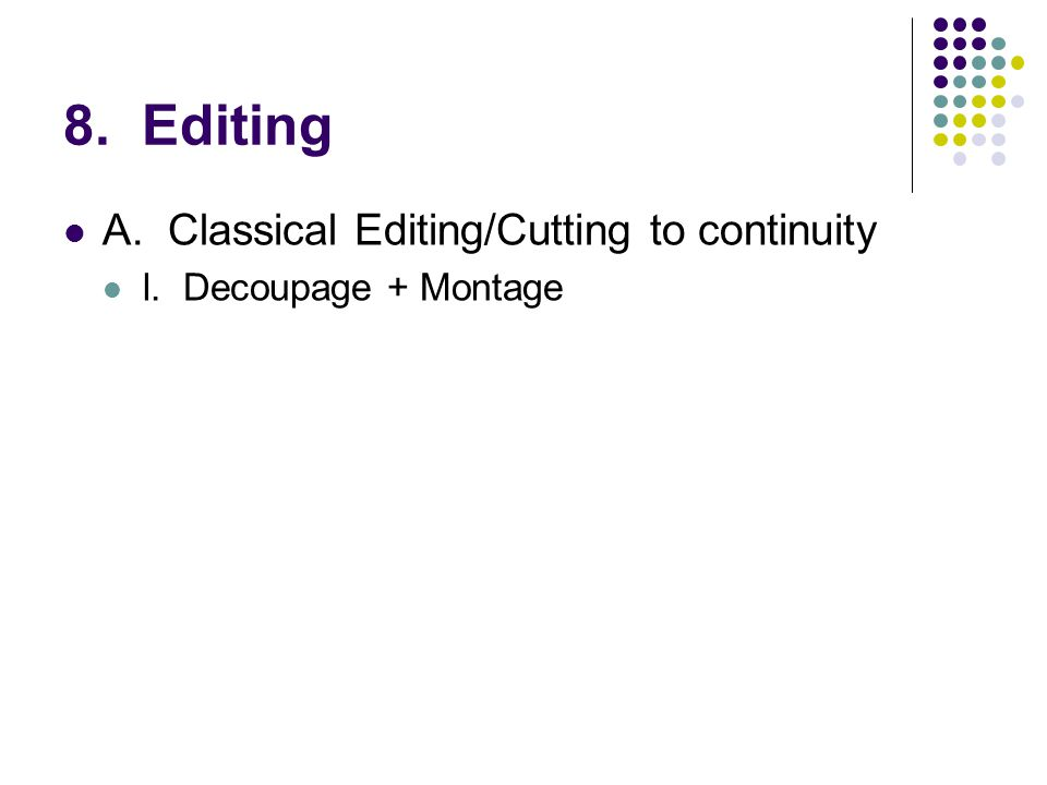8. Editing A.Classical Editing/Cutting to continuity l. Decoupage + Montage
