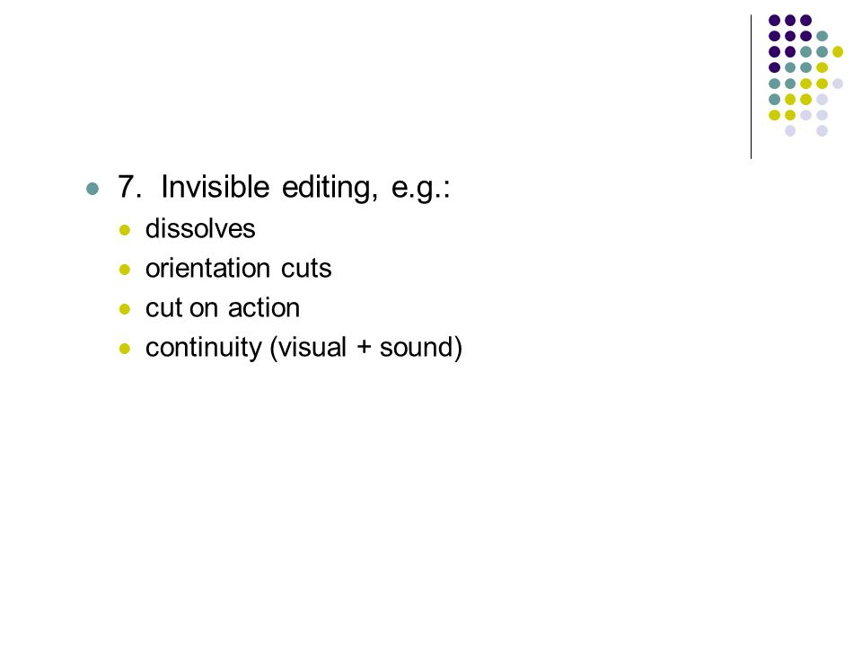 7. Invisible editing, e.g.: dissolves orientation cuts cut on action continuity (visual + sound)