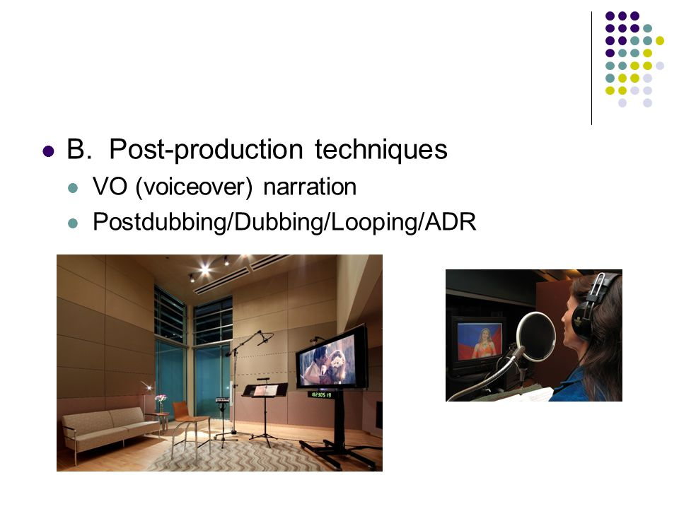 B.Post-production techniques VO (voiceover) narration Postdubbing/Dubbing/Looping/ADR