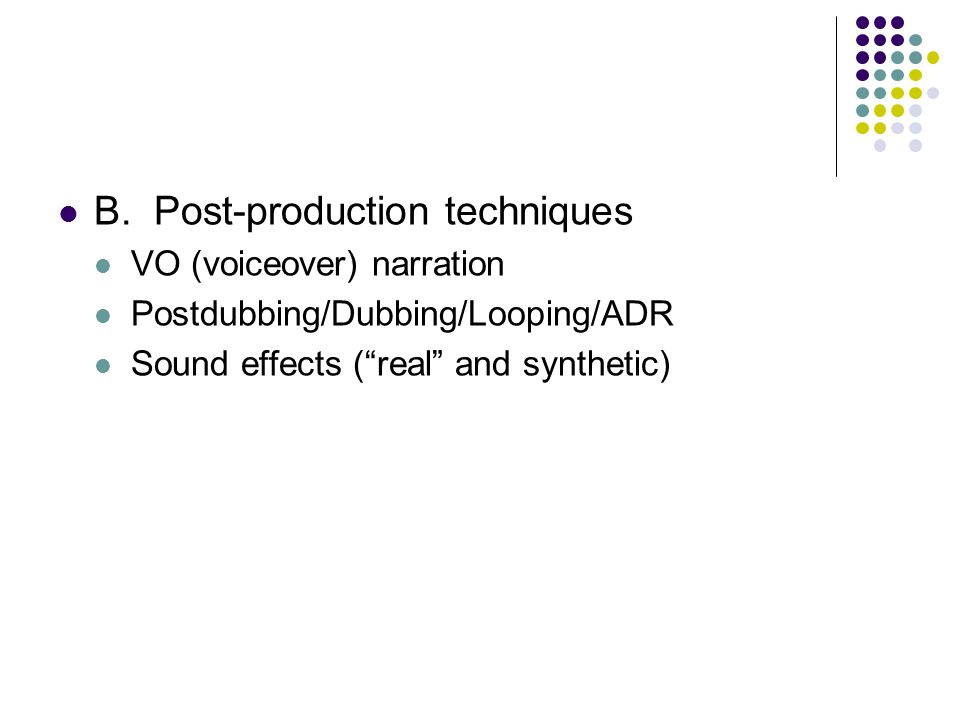 B.Post-production techniques VO (voiceover) narration Postdubbing/Dubbing/Looping/ADR Sound effects ( real and synthetic)