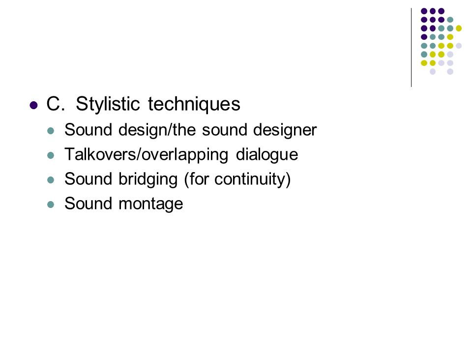 C.Stylistic techniques Sound design/the sound designer Talkovers/overlapping dialogue Sound bridging (for continuity) Sound montage