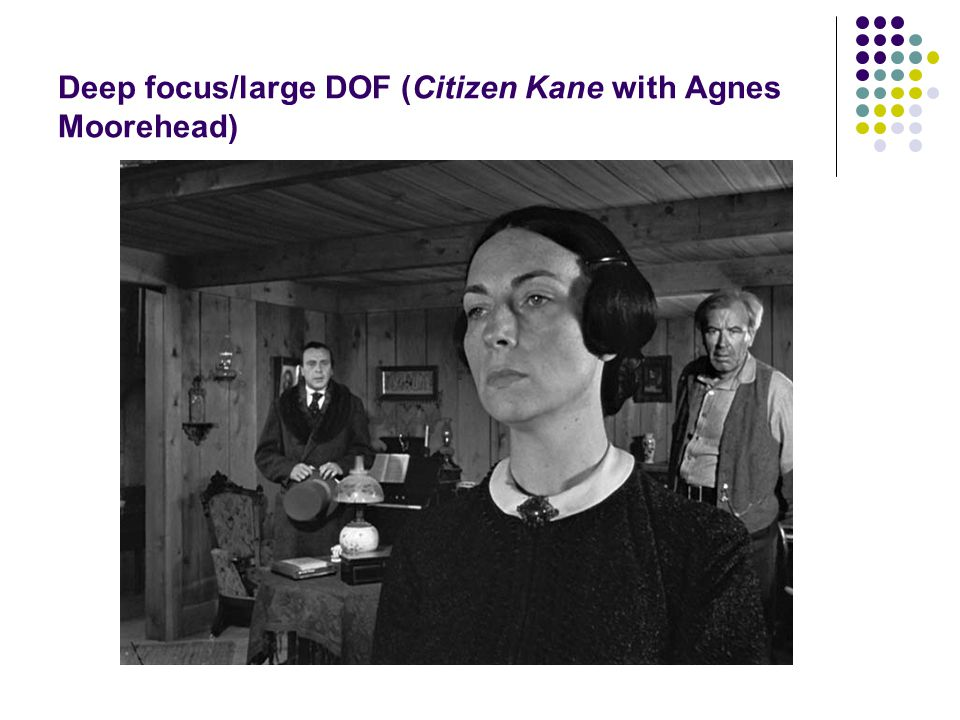 Deep focus/large DOF (Citizen Kane with Agnes Moorehead)