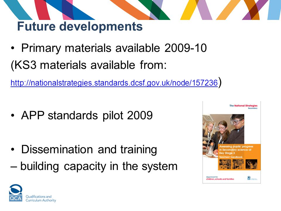 Future developments Primary materials available 2009-10 (KS3 materials available from: http://nationalstrategies.standards.dcsf.gov.uk/node/157236 http://nationalstrategies.standards.dcsf.gov.uk/node/157236 ) APP standards pilot 2009 Dissemination and training – building capacity in the system