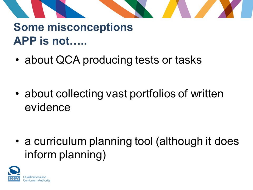Some misconceptions APP is not….. about QCA producing tests or tasks about collecting vast portfolios of written evidence a curriculum planning tool (