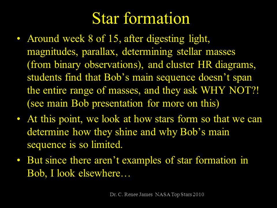 Star formation Around week 8 of 15, after digesting light, magnitudes, parallax, determining stellar masses (from binary observations), and cluster HR diagrams, students find that Bob's main sequence doesn't span the entire range of masses, and they ask WHY NOT .