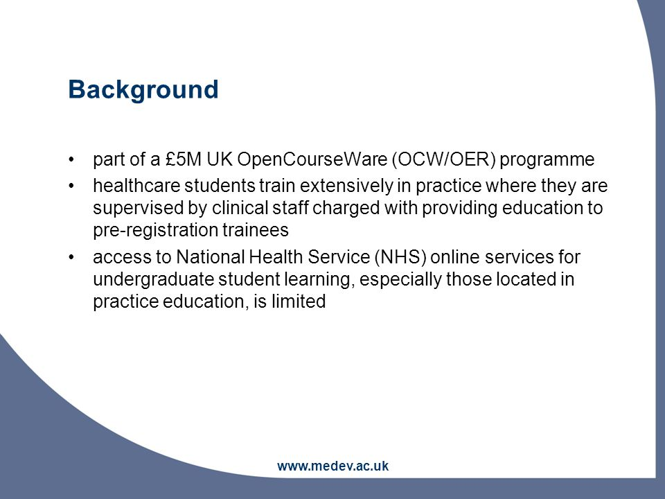 www.medev.ac.uk Background part of a £5M UK OpenCourseWare (OCW/OER) programme healthcare students train extensively in practice where they are supervised by clinical staff charged with providing education to pre-registration trainees access to National Health Service (NHS) online services for undergraduate student learning, especially those located in practice education, is limited
