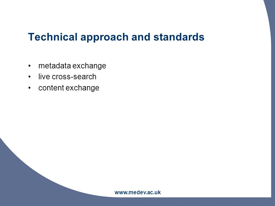 www.medev.ac.uk Technical approach and standards metadata exchange live cross-search content exchange