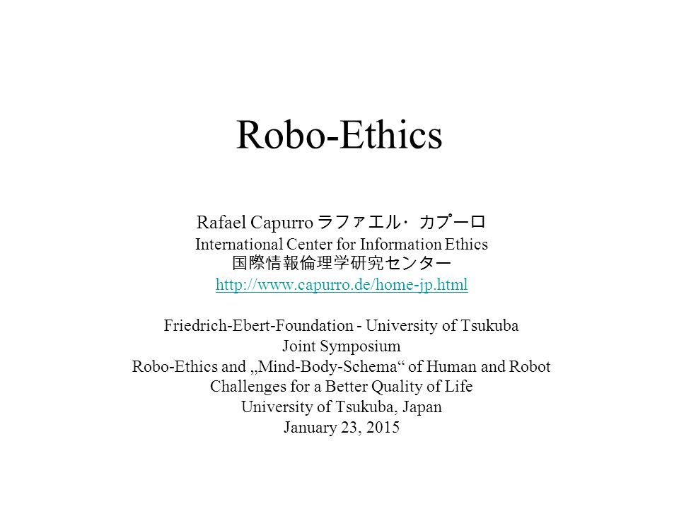 Robo-Ethics Rafael Capurro ラファエル・カプーロ International Center for Information Ethics 国際情報倫理学研究センター http://www.capurro.de/home-jp.html Friedrich-Ebert-Fou
