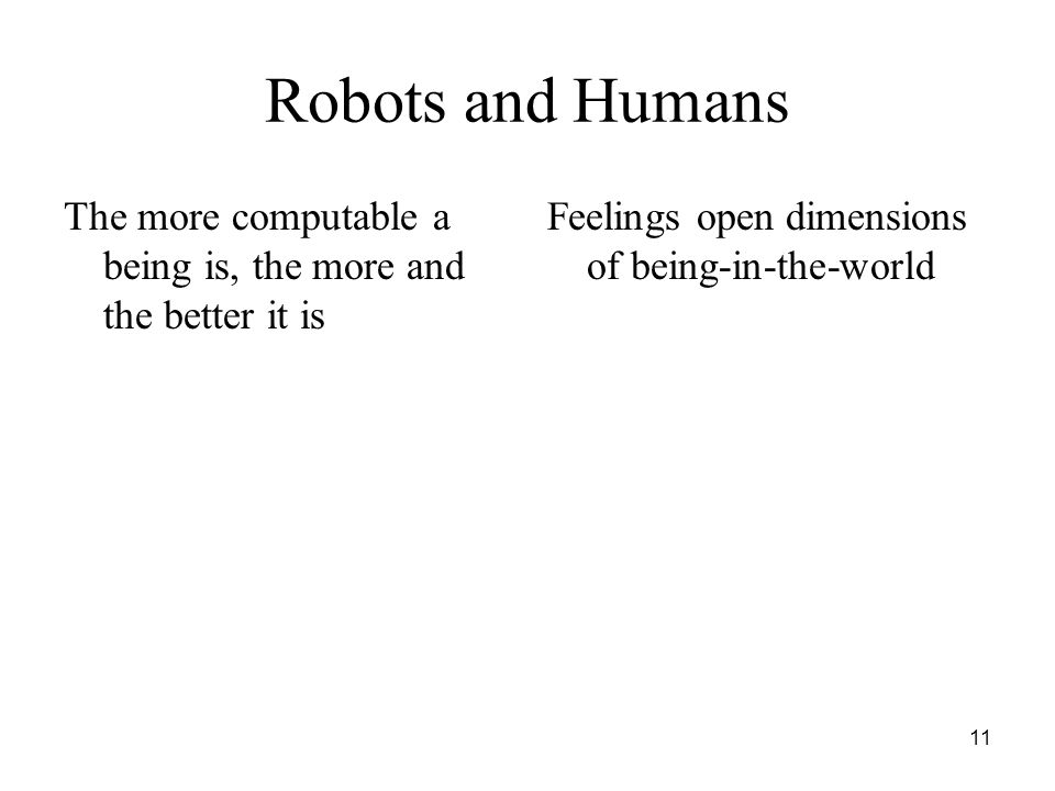 11 Robots and Humans The more computable a being is, the more and the better it is Feelings open dimensions of being-in-the-world