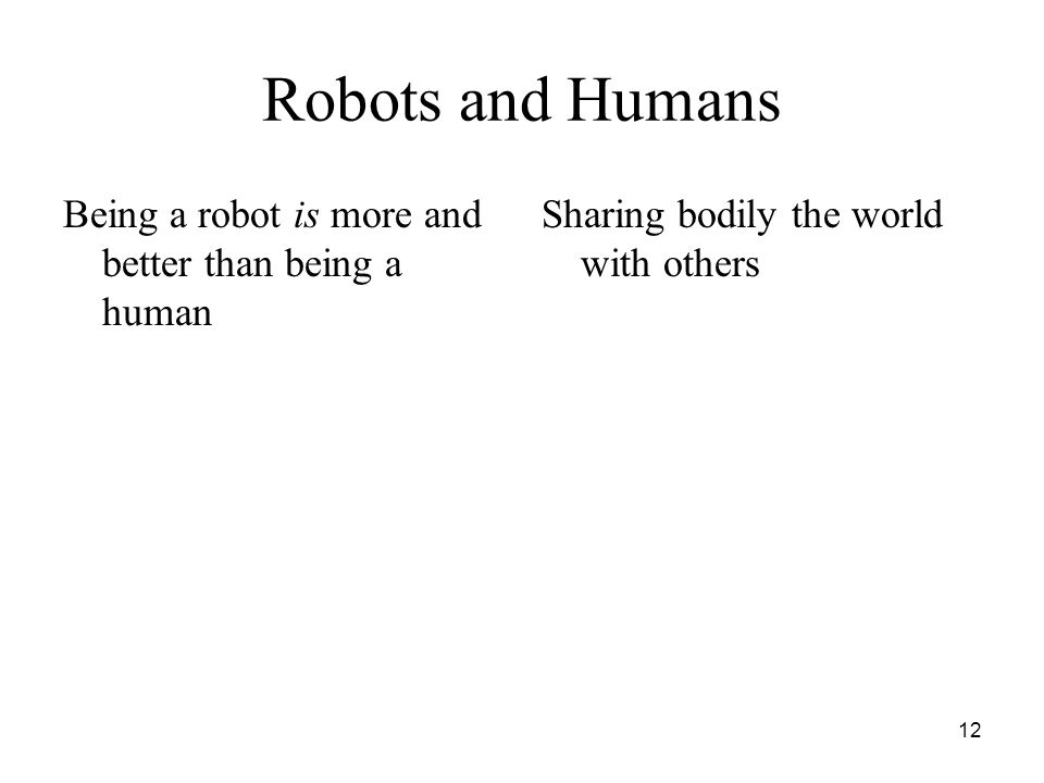 12 Robots and Humans Being a robot is more and better than being a human Sharing bodily the world with others
