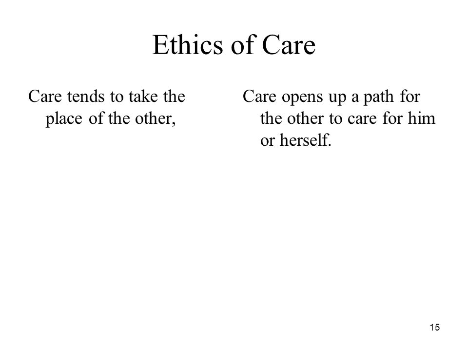 "15 Ethics of Care Care tends to take the place of the other, Care opens up a path for the other to care for him or herself. a ""care for the other"" (""F"