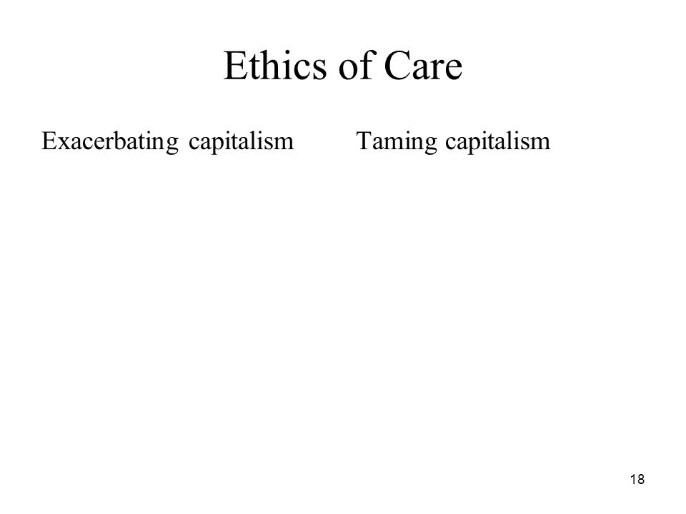 18 Ethics of Care Exacerbating capitalismTaming capitalism