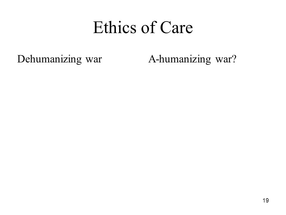 19 Ethics of Care Dehumanizing warA-humanizing war?