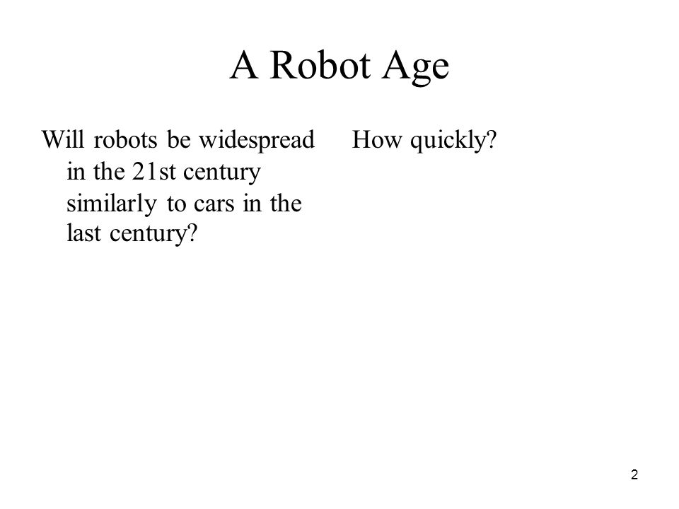 2 A Robot Age Will robots be widespread in the 21st century similarly to cars in the last century? How quickly?