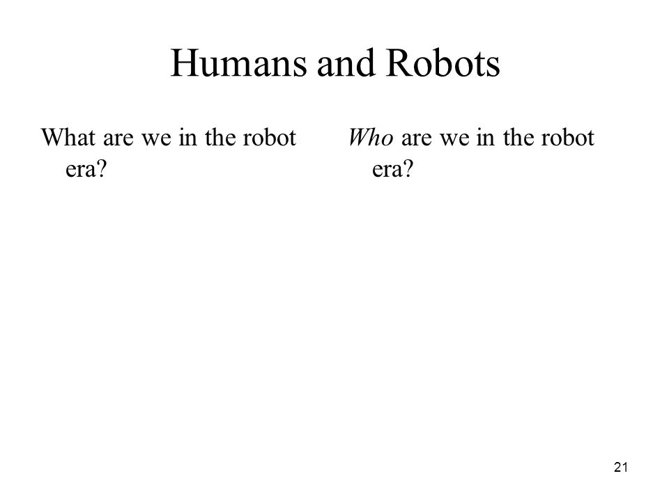 21 Humans and Robots What are we in the robot era? Who are we in the robot era?