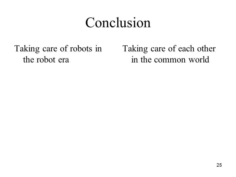 25 Conclusion Taking care of robots in the robot era Taking care of each other in the common world