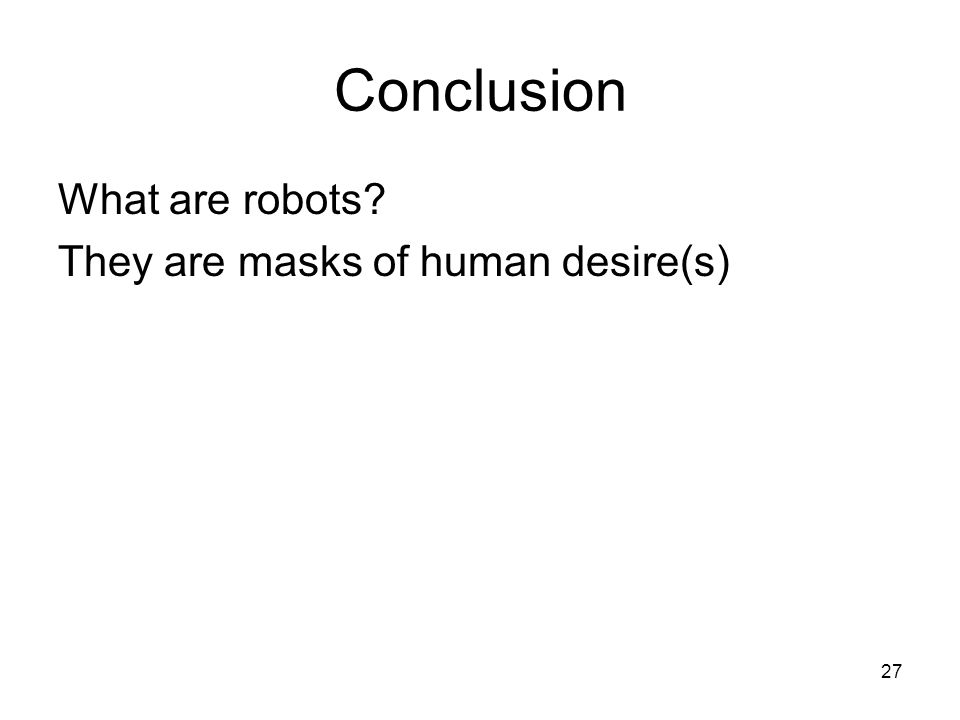 27 Conclusion What are robots? They are masks of human desire(s)