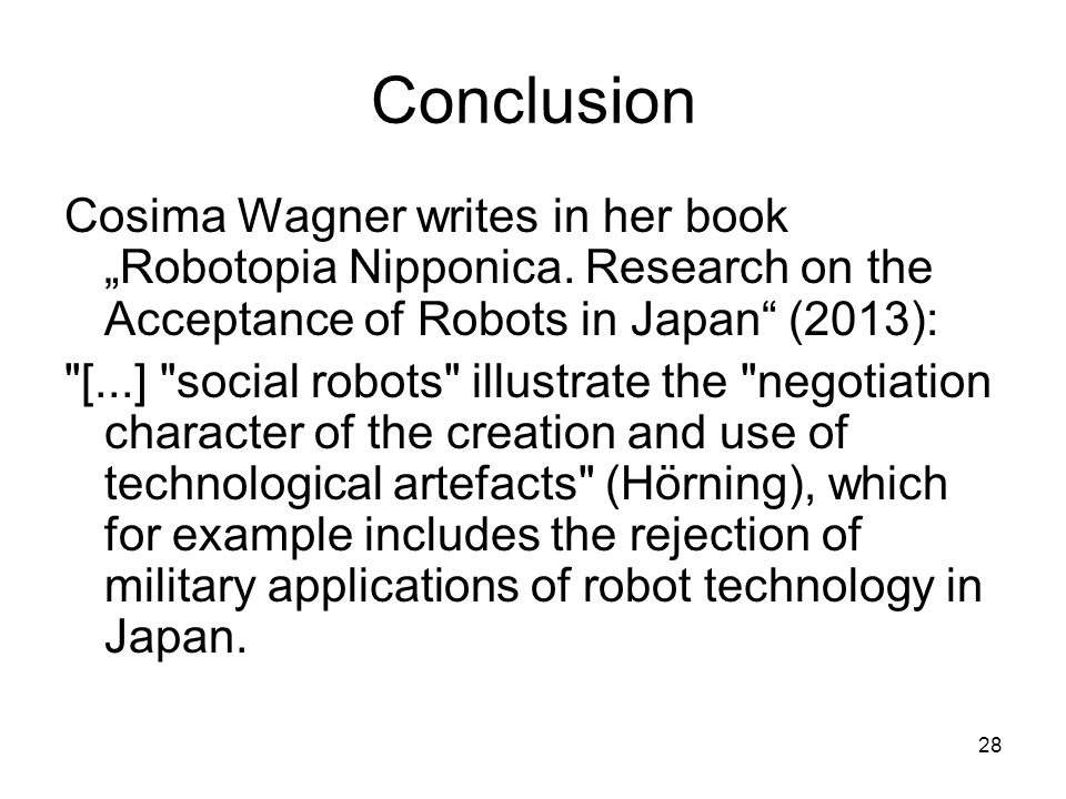 "28 Conclusion Cosima Wagner writes in her book ""Robotopia Nipponica. Research on the Acceptance of Robots in Japan"" (2013):"