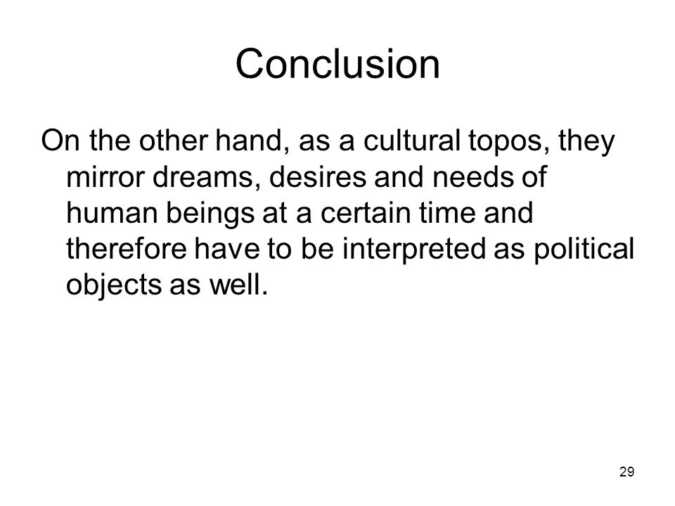 29 Conclusion On the other hand, as a cultural topos, they mirror dreams, desires and needs of human beings at a certain time and therefore have to be