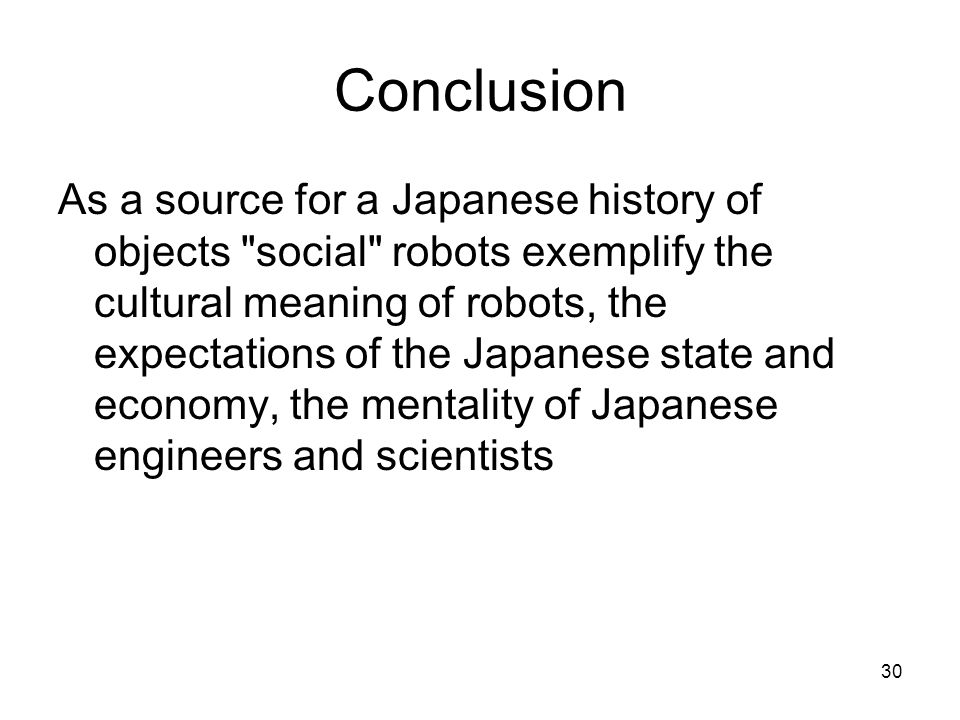 30 Conclusion As a source for a Japanese history of objects social robots exemplify the cultural meaning of robots, the expectations of the Japanese state and economy, the mentality of Japanese engineers and scientists