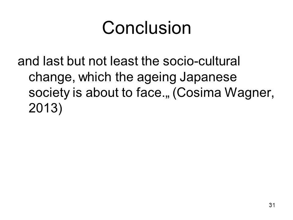 "31 Conclusion and last but not least the socio-cultural change, which the ageing Japanese society is about to face."" (Cosima Wagner, 2013)"