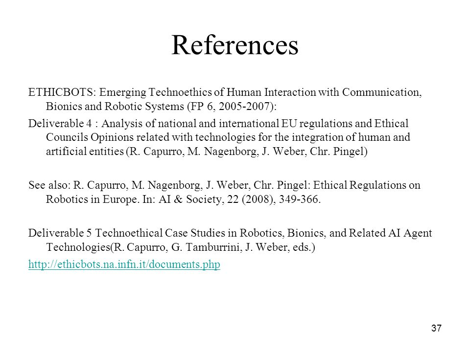 37 References ETHICBOTS: Emerging Technoethics of Human Interaction with Communication, Bionics and Robotic Systems (FP 6, 2005-2007): Deliverable 4 : Analysis of national and international EU regulations and Ethical Councils Opinions related with technologies for the integration of human and artificial entities (R.