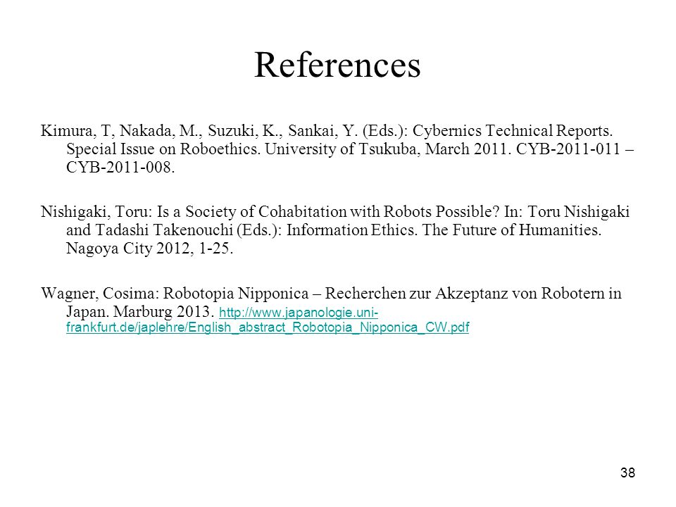38 References Kimura, T, Nakada, M., Suzuki, K., Sankai, Y. (Eds.): Cybernics Technical Reports. Special Issue on Roboethics. University of Tsukuba, M